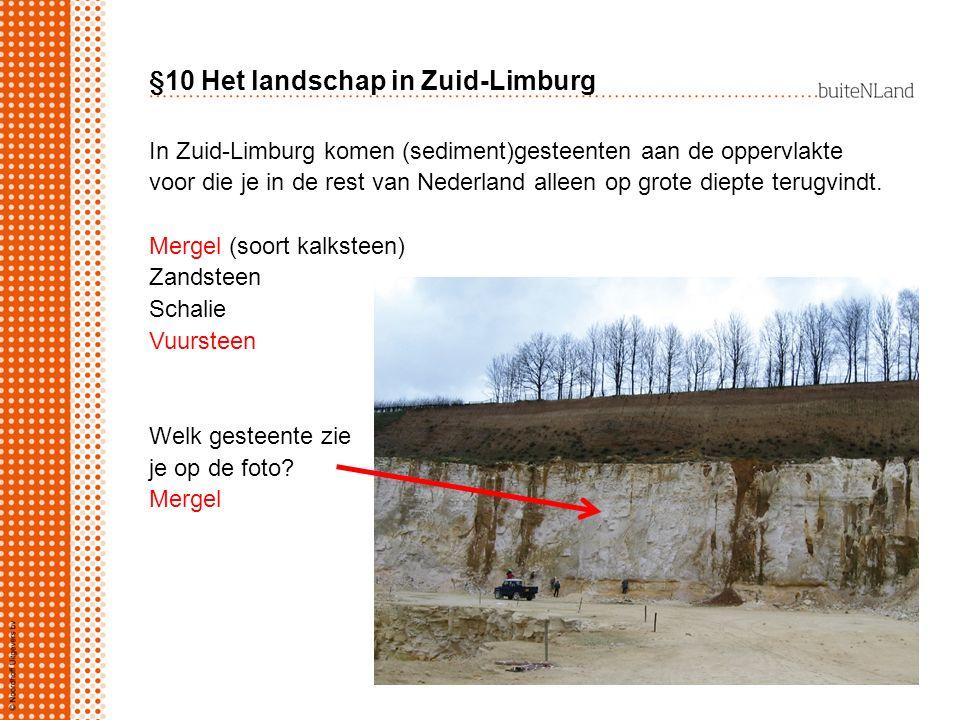§10 Het landschap in Zuid-Limburg In Zuid-Limburg komen (sediment)gesteenten aan de oppervlakte voor die je in de rest van Nederland alleen op grote d