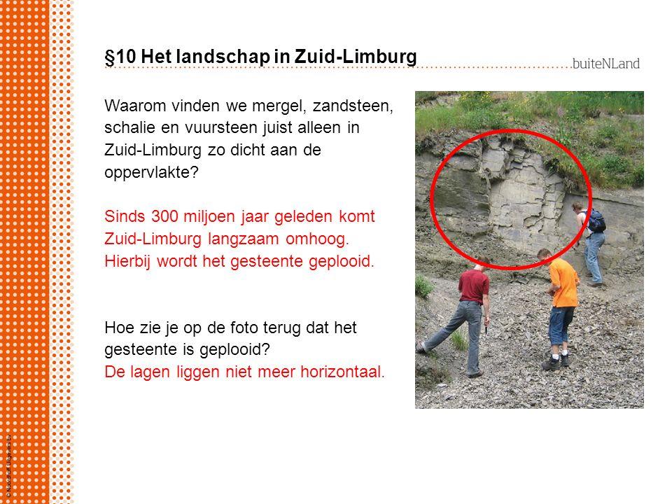 §10 Het landschap in Zuid-Limburg Waarom vinden we mergel, zandsteen, schalie en vuursteen juist alleen in Zuid-Limburg zo dicht aan de oppervlakte? S