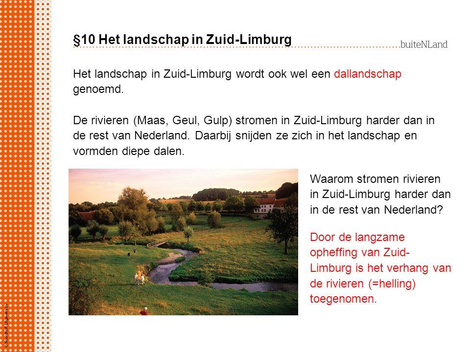 §10 Het landschap in Zuid-Limburg Het landschap in Zuid-Limburg wordt ook wel een dallandschap genoemd. De rivieren (Maas, Geul, Gulp) stromen in Zuid