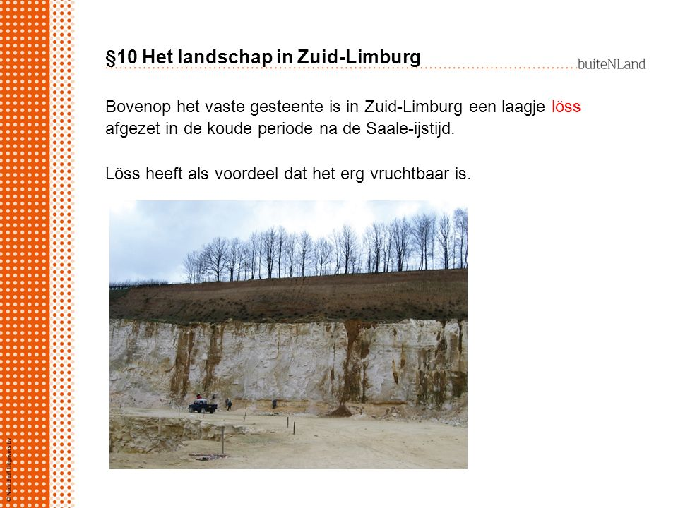 §10 Het landschap in Zuid-Limburg Bovenop het vaste gesteente is in Zuid-Limburg een laagje löss afgezet in de koude periode na de Saale-ijstijd. Löss