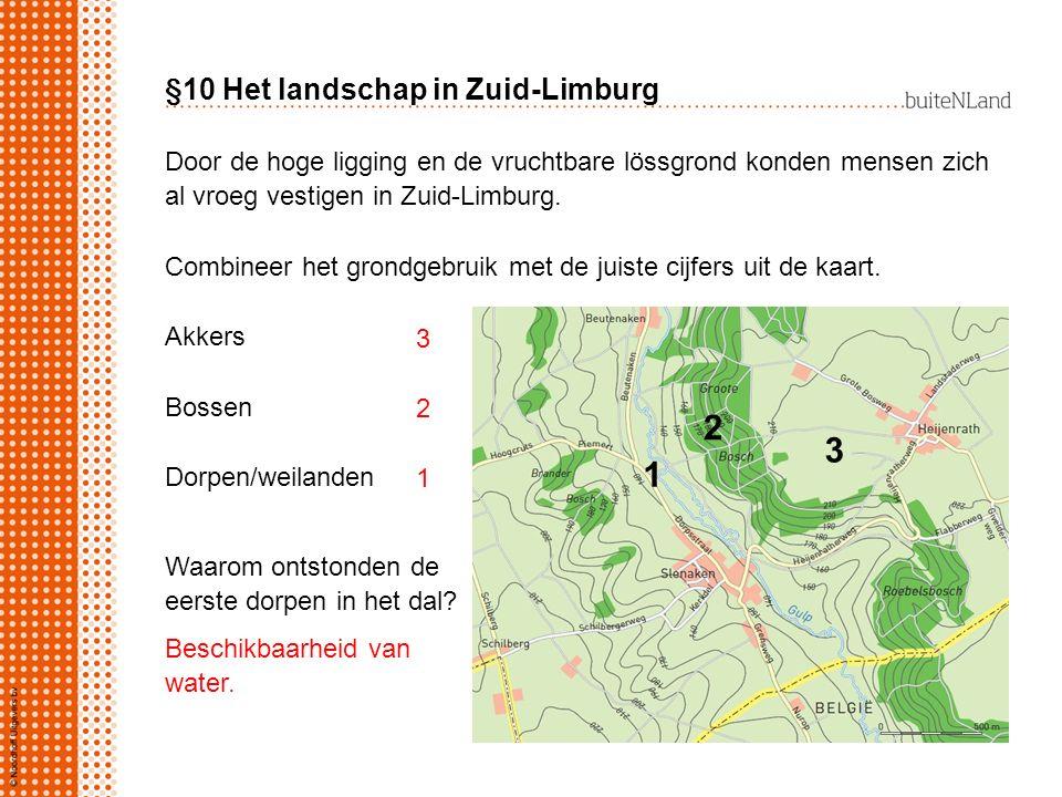 §10 Het landschap in Zuid-Limburg Door de hoge ligging en de vruchtbare lössgrond konden mensen zich al vroeg vestigen in Zuid-Limburg. Combineer het
