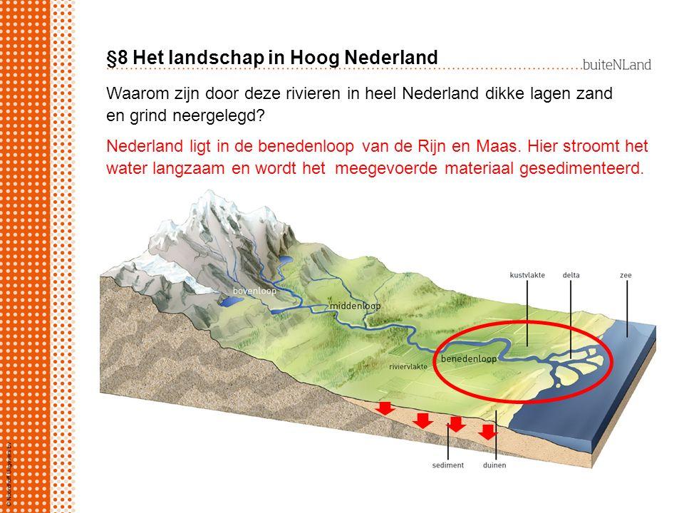 §8 Het landschap in Hoog Nederland Waarom zijn door deze rivieren in heel Nederland dikke lagen zand en grind neergelegd? Nederland ligt in de beneden