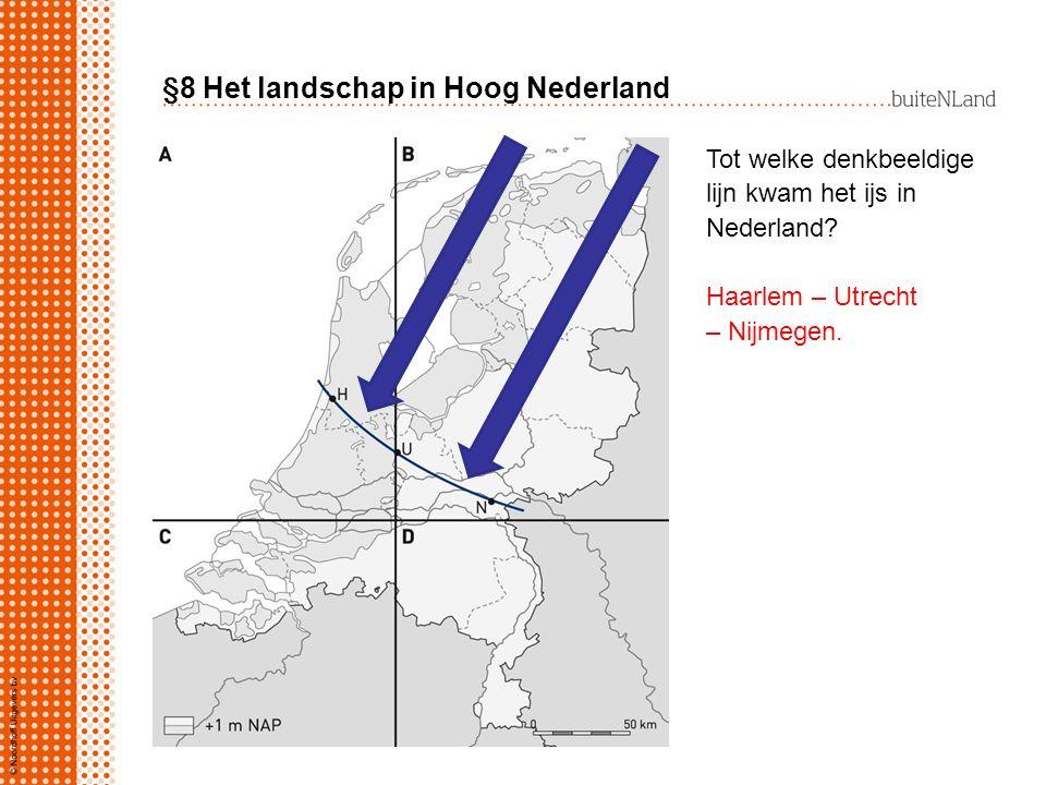 §8 Het landschap in Hoog Nederland Tot welke denkbeeldige lijn kwam het ijs in Nederland? Haarlem – Utrecht – Nijmegen.