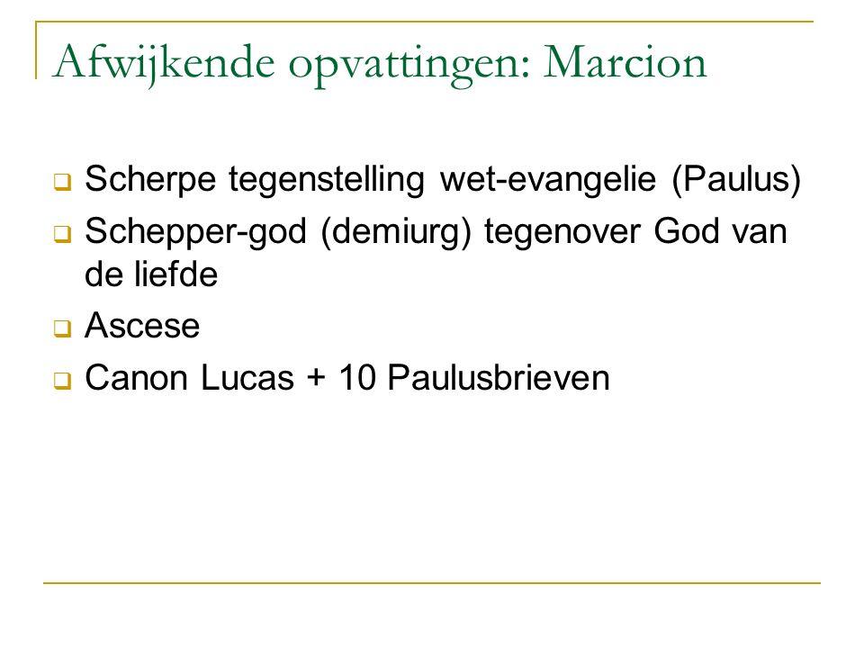 Afwijkende opvattingen: Marcion  Scherpe tegenstelling wet-evangelie (Paulus)  Schepper-god (demiurg) tegenover God van de liefde  Ascese  Canon L