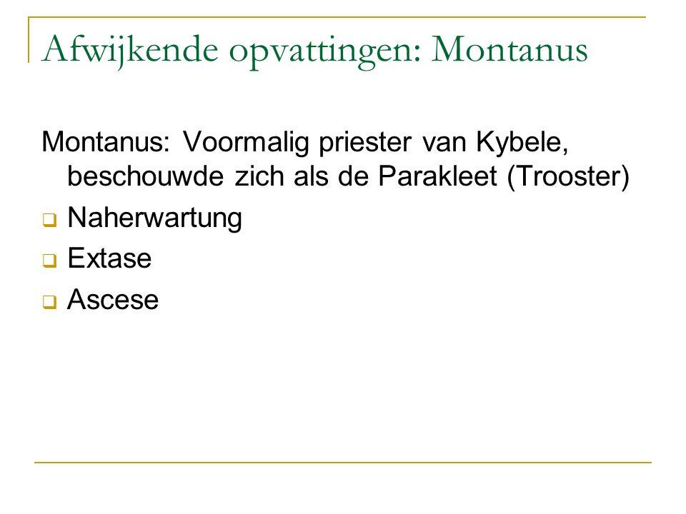 Afwijkende opvattingen: Montanus Montanus: Voormalig priester van Kybele, beschouwde zich als de Parakleet (Trooster)  Naherwartung  Extase  Ascese