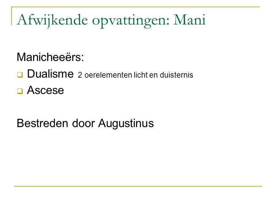 Afwijkende opvattingen: Mani Manicheeërs:  Dualisme 2 oerelementen licht en duisternis  Ascese Bestreden door Augustinus