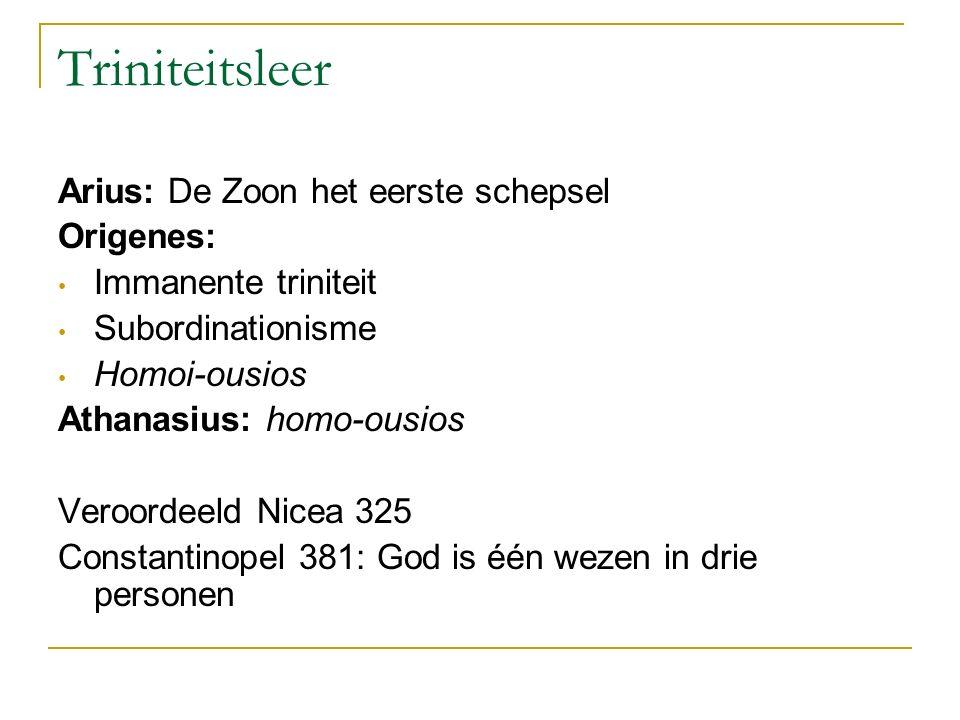 Triniteitsleer Arius: De Zoon het eerste schepsel Origenes: Immanente triniteit Subordinationisme Homoi-ousios Athanasius: homo-ousios Veroordeeld Nic