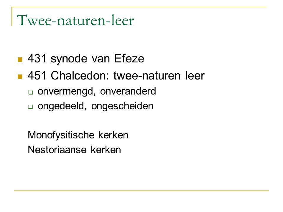 Twee-naturen-leer 431 synode van Efeze 451 Chalcedon: twee-naturen leer  onvermengd, onveranderd  ongedeeld, ongescheiden Monofysitische kerken Nest