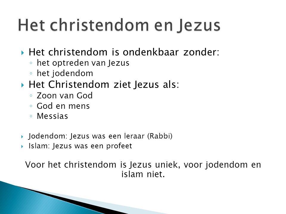  Het christendom is ondenkbaar zonder: ◦ het optreden van Jezus ◦ het jodendom  Het Christendom ziet Jezus als: ◦ Zoon van God ◦ God en mens ◦ Messias  Jodendom: Jezus was een leraar (Rabbi)  Islam: Jezus was een profeet Voor het christendom is Jezus uniek, voor jodendom en islam niet.