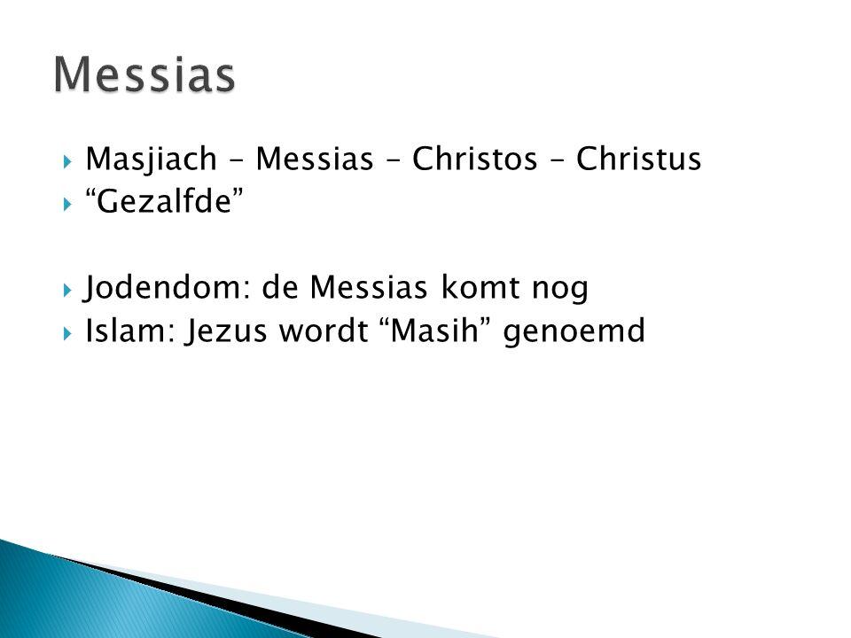  Masjiach – Messias – Christos – Christus  Gezalfde  Jodendom: de Messias komt nog  Islam: Jezus wordt Masih genoemd