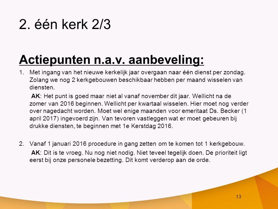 13 2. één kerk 2/3 Actiepunten n.a.v. aanbeveling: 1.Met ingang van het nieuwe kerkelijk jaar overgaan naar één dienst per zondag. Zolang we nog 2 ker