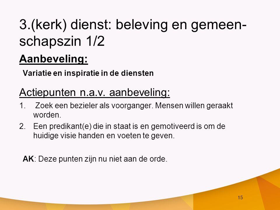 15 3.(kerk) dienst: beleving en gemeen- schapszin 1/2 Aanbeveling: Variatie en inspiratie in de diensten Actiepunten n.a.v. aanbeveling: 1. Zoek een b