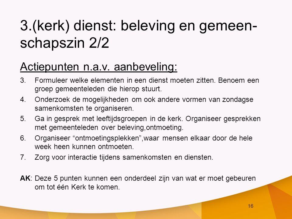 16 3.(kerk) dienst: beleving en gemeen- schapszin 2/2 Actiepunten n.a.v. aanbeveling: 3.Formuleer welke elementen in een dienst moeten zitten. Benoem