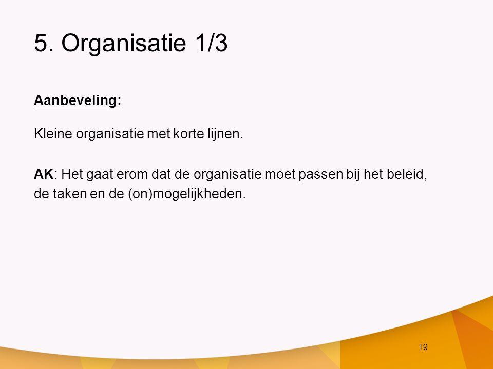 19 5. Organisatie 1/3 Aanbeveling: Kleine organisatie met korte lijnen. AK: Het gaat erom dat de organisatie moet passen bij het beleid, de taken en d