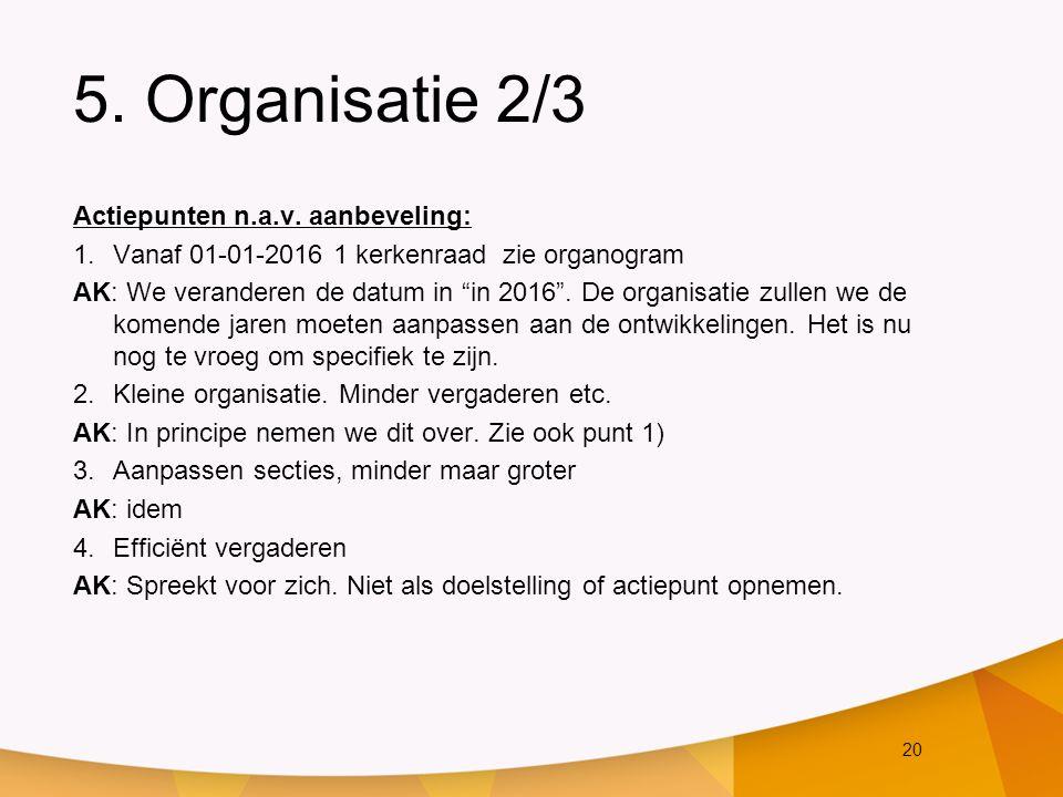 """20 5. Organisatie 2/3 Actiepunten n.a.v. aanbeveling: 1.Vanaf 01-01-2016 1 kerkenraad zie organogram AK: We veranderen de datum in """"in 2016"""". De organ"""