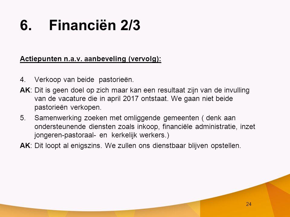 24 6.Financiën 2/3 Actiepunten n.a.v. aanbeveling (vervolg): 4.Verkoop van beide pastorieën. AK: Dit is geen doel op zich maar kan een resultaat zijn