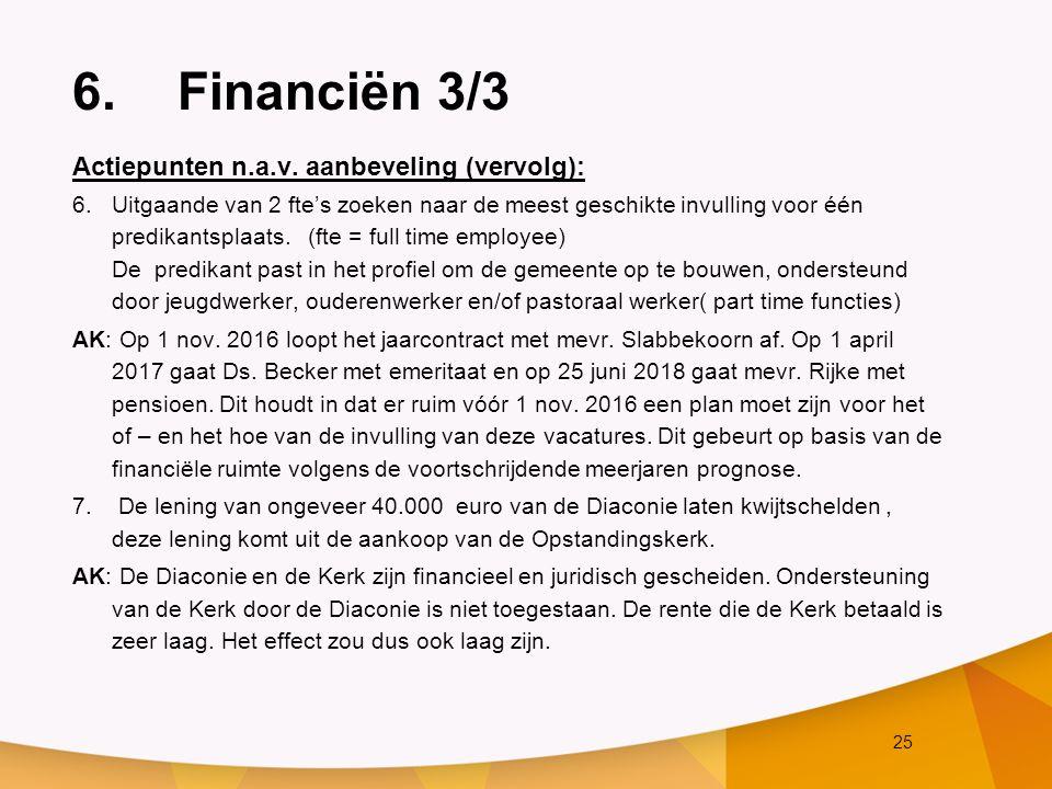 25 6.Financiën 3/3 Actiepunten n.a.v. aanbeveling (vervolg): 6.Uitgaande van 2 fte's zoeken naar de meest geschikte invulling voor één predikantsplaat