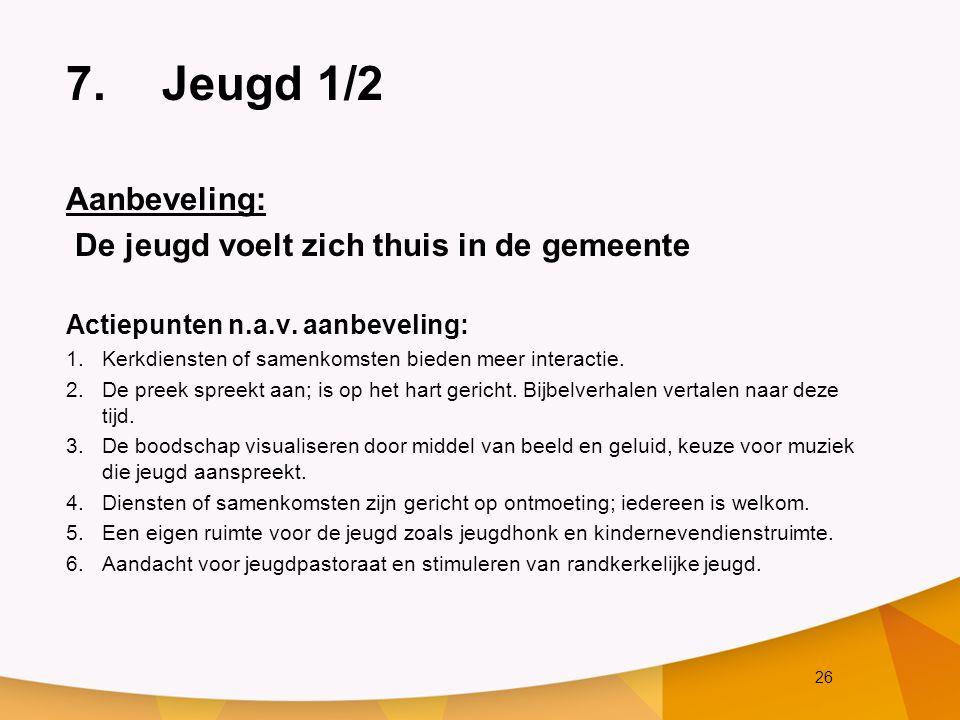 26 7.Jeugd 1/2 Aanbeveling: De jeugd voelt zich thuis in de gemeente Actiepunten n.a.v. aanbeveling: 1.Kerkdiensten of samenkomsten bieden meer intera