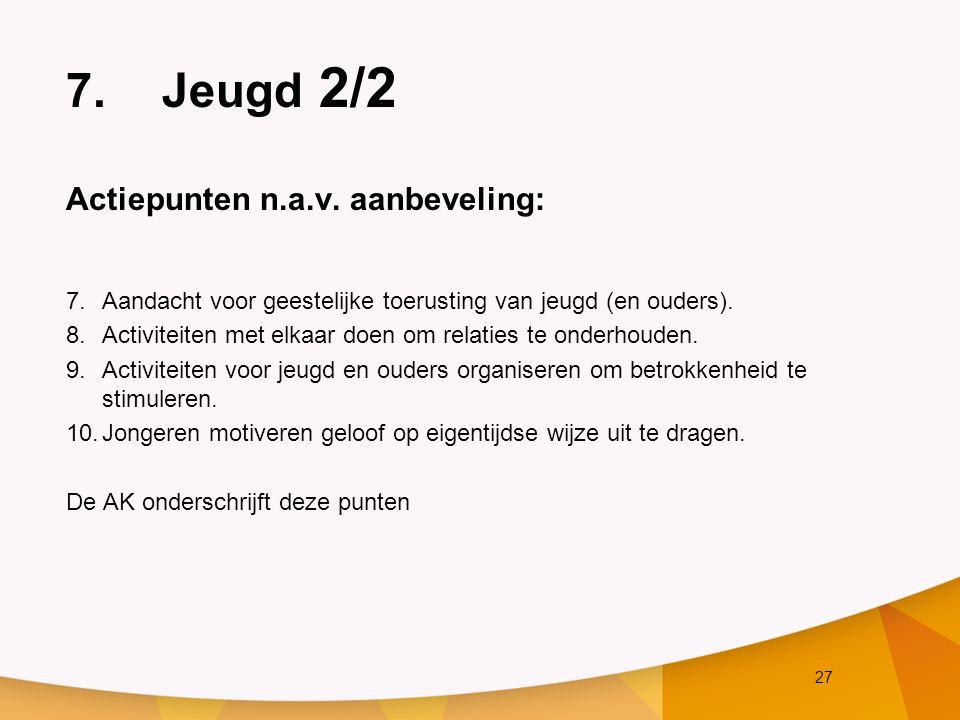 27 7.Jeugd 2/2 Actiepunten n.a.v. aanbeveling: 7.Aandacht voor geestelijke toerusting van jeugd (en ouders). 8.Activiteiten met elkaar doen om relatie