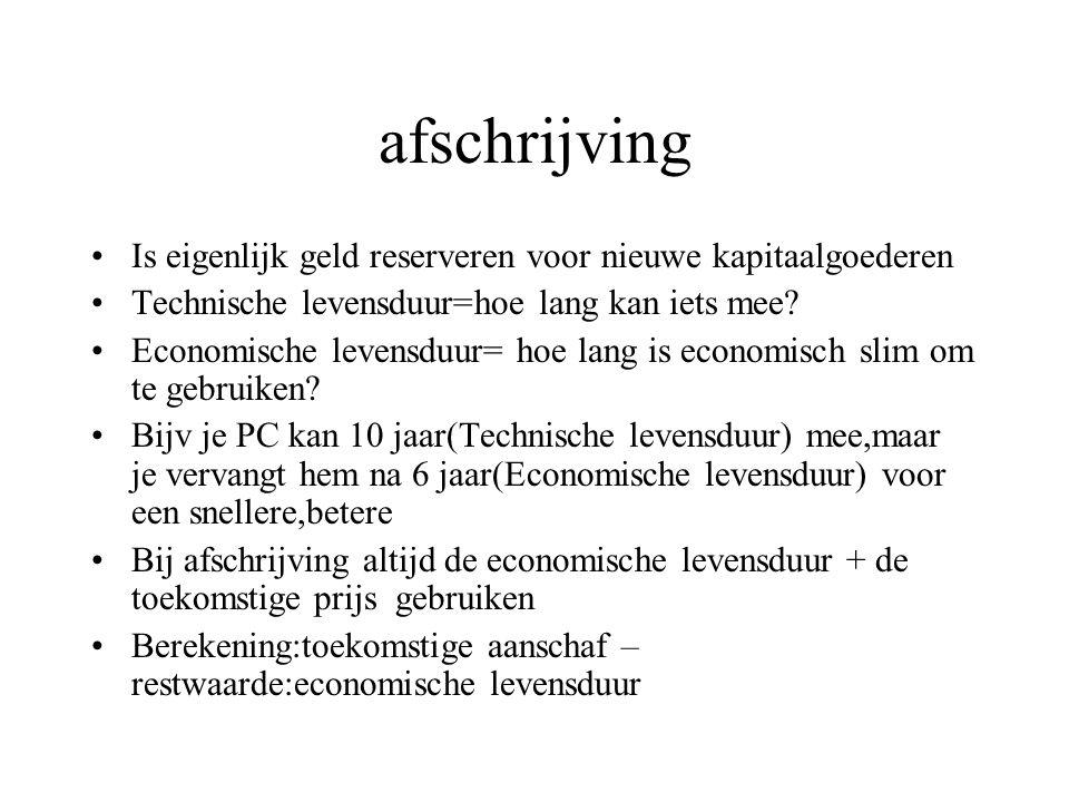 afschrijving Is eigenlijk geld reserveren voor nieuwe kapitaalgoederen Technische levensduur=hoe lang kan iets mee? Economische levensduur= hoe lang i
