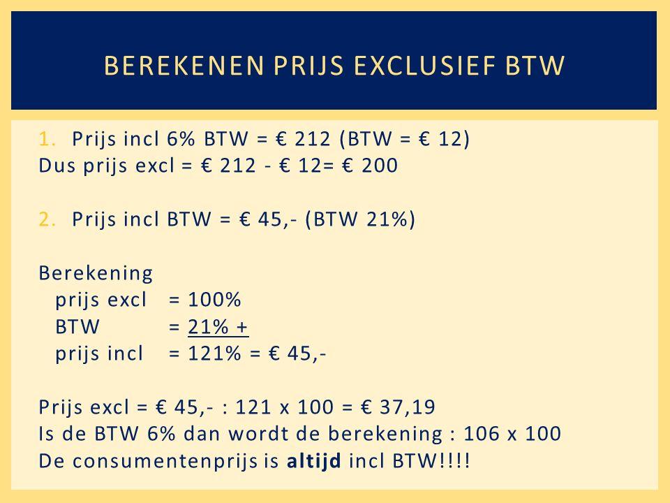 1.Prijs incl 6% BTW = € 212 (BTW = € 12) Dus prijs excl = € 212 - € 12= € 200 2.Prijs incl BTW = € 45,- (BTW 21%) Berekening prijs excl= 100% BTW= 21% + prijs incl= 121% = € 45,- Prijs excl = € 45,- : 121 x 100 = € 37,19 Is de BTW 6% dan wordt de berekening : 106 x 100 De consumentenprijs is altijd incl BTW!!!.