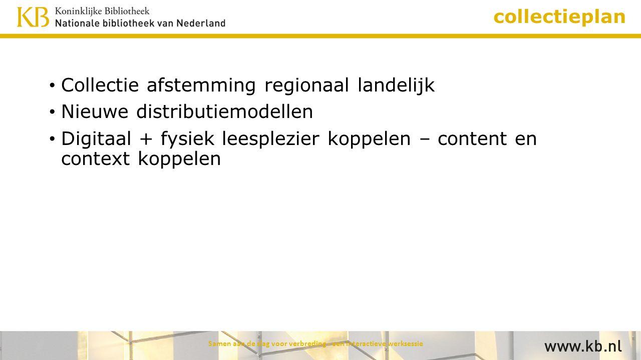 collectieplan Collectie afstemming regionaal landelijk Nieuwe distributiemodellen Digitaal + fysiek leesplezier koppelen – content en context koppelen