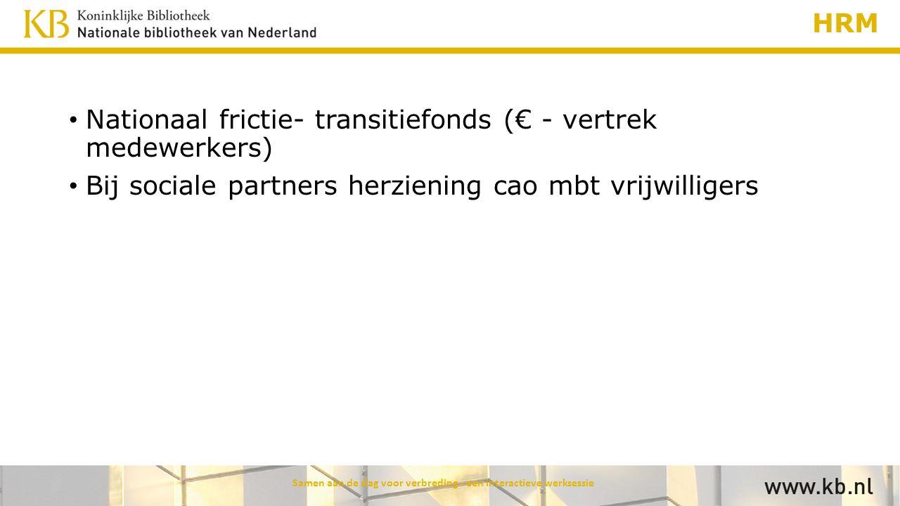HRM Nationaal frictie- transitiefonds (€ - vertrek medewerkers) Bij sociale partners herziening cao mbt vrijwilligers Samen aan de slag voor verbredin