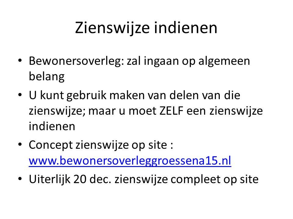 Zienswijze indienen Bewonersoverleg: zal ingaan op algemeen belang U kunt gebruik maken van delen van die zienswijze; maar u moet ZELF een zienswijze indienen Concept zienswijze op site : www.bewonersoverleggroessena15.nl www.bewonersoverleggroessena15.nl Uiterlijk 20 dec.