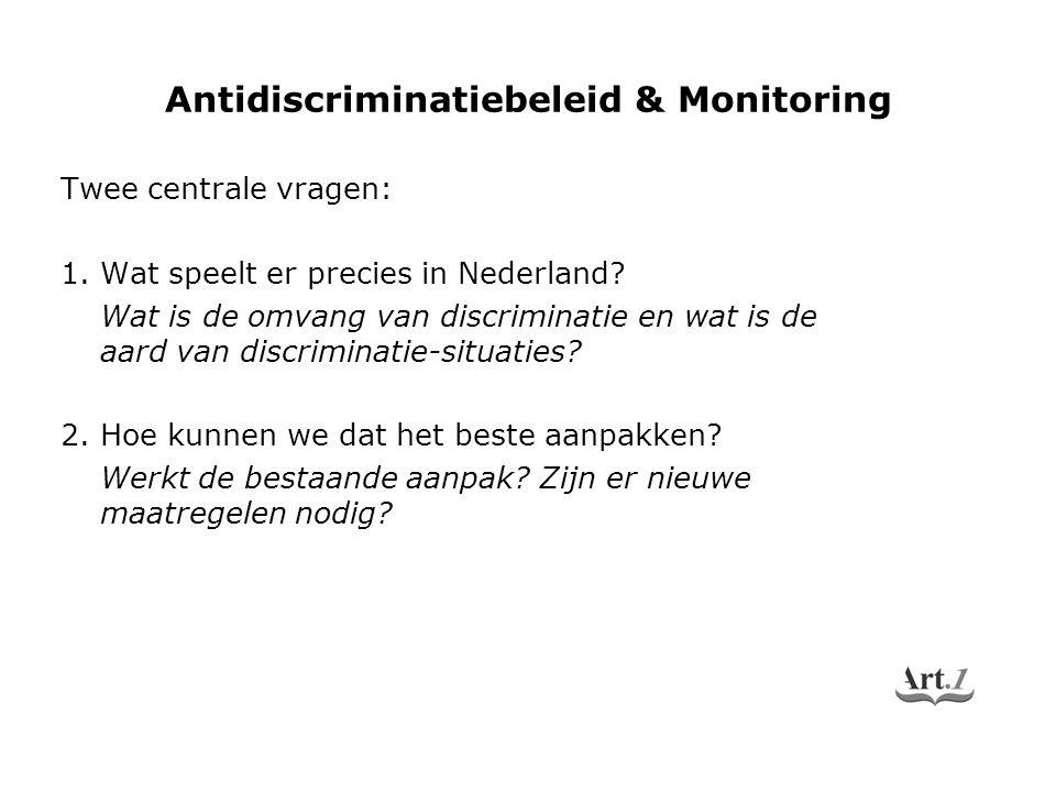 Antidiscriminatiebeleid & Monitoring Twee centrale vragen: 1. Wat speelt er precies in Nederland? Wat is de omvang van discriminatie en wat is de aard