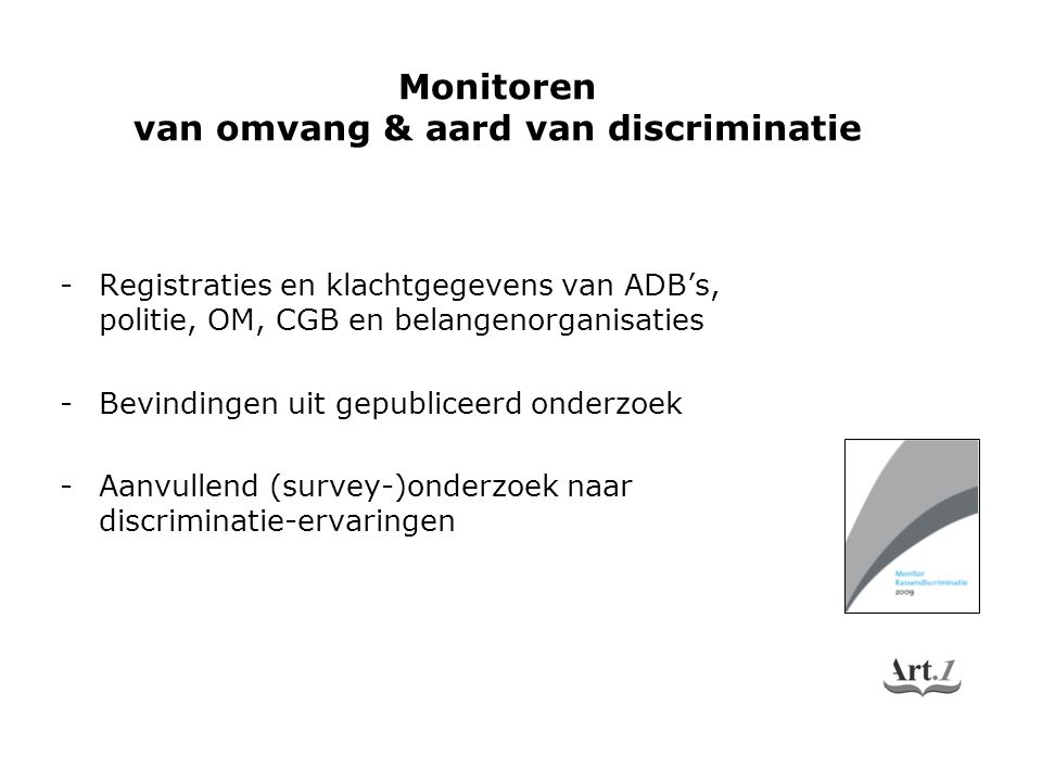 -Registraties en klachtgegevens van ADB's, politie, OM, CGB en belangenorganisaties -Bevindingen uit gepubliceerd onderzoek -Aanvullend (survey-)onderzoek naar discriminatie-ervaringen Monitoren van omvang & aard van discriminatie