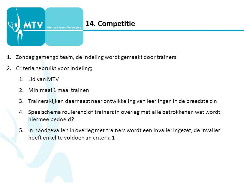 14. Competitie 1.Zondag gemengd team, de indeling wordt gemaakt door trainers 2.Criteria gebruikt voor indeling; 1.Lid van MTV 2.Minimaal 1 maal train