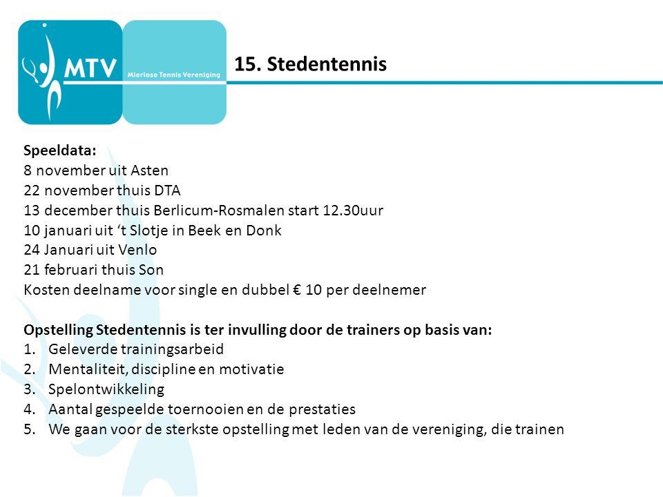 15. Stedentennis Speeldata: 8 november uit Asten 22 november thuis DTA 13 december thuis Berlicum-Rosmalen start 12.30uur 10 januari uit 't Slotje in
