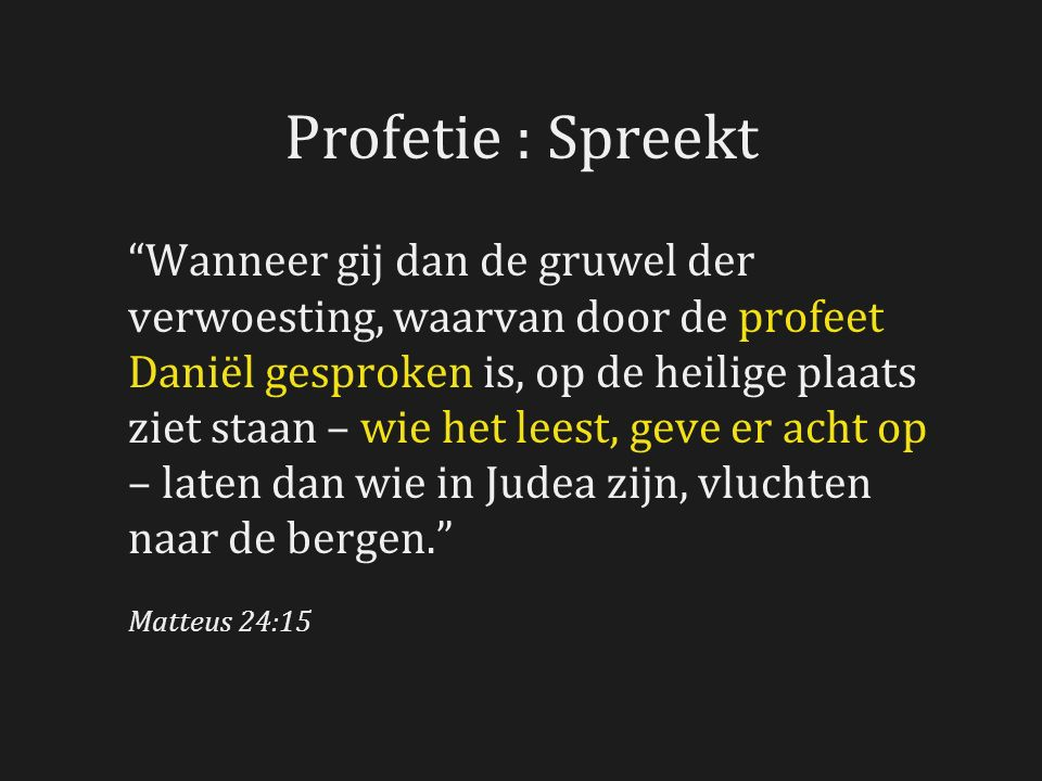 Profetie : Spreekt Wanneer gij dan de gruwel der verwoesting, waarvan door de profeet Daniël gesproken is, op de heilige plaats ziet staan – wie het leest, geve er acht op – laten dan wie in Judea zijn, vluchten naar de bergen. Matteus 24:15