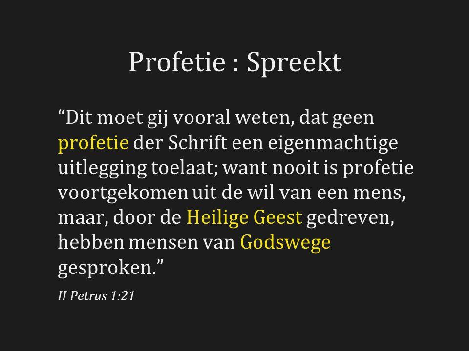 Profetie : Spreekt Dit moet gij vooral weten, dat geen profetie der Schrift een eigenmachtige uitlegging toelaat; want nooit is profetie voortgekomen uit de wil van een mens, maar, door de Heilige Geest gedreven, hebben mensen van Godswege gesproken. II Petrus 1:21