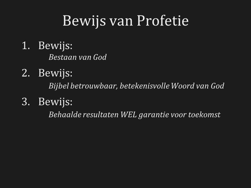 Bewijs van Profetie 1.Bewijs: Bestaan van God 2.Bewijs: Bijbel betrouwbaar, betekenisvolle Woord van God 3.Bewijs: Behaalde resultaten WEL garantie vo