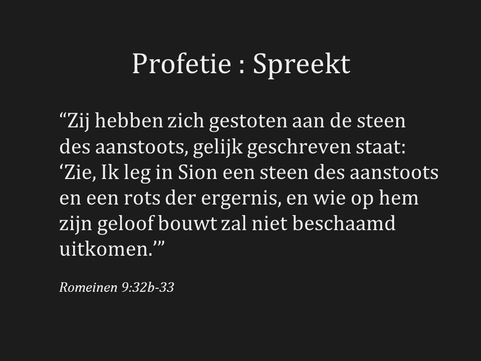 Profetie : Spreekt Zij hebben zich gestoten aan de steen des aanstoots, gelijk geschreven staat: 'Zie, Ik leg in Sion een steen des aanstoots en een rots der ergernis, en wie op hem zijn geloof bouwt zal niet beschaamd uitkomen.' Romeinen 9:32b-33