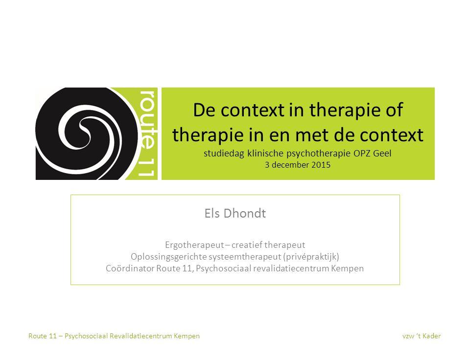 De context in therapie of therapie in en met de context studiedag klinische psychotherapie OPZ Geel 3 december 2015 Els Dhondt Ergotherapeut – creatie