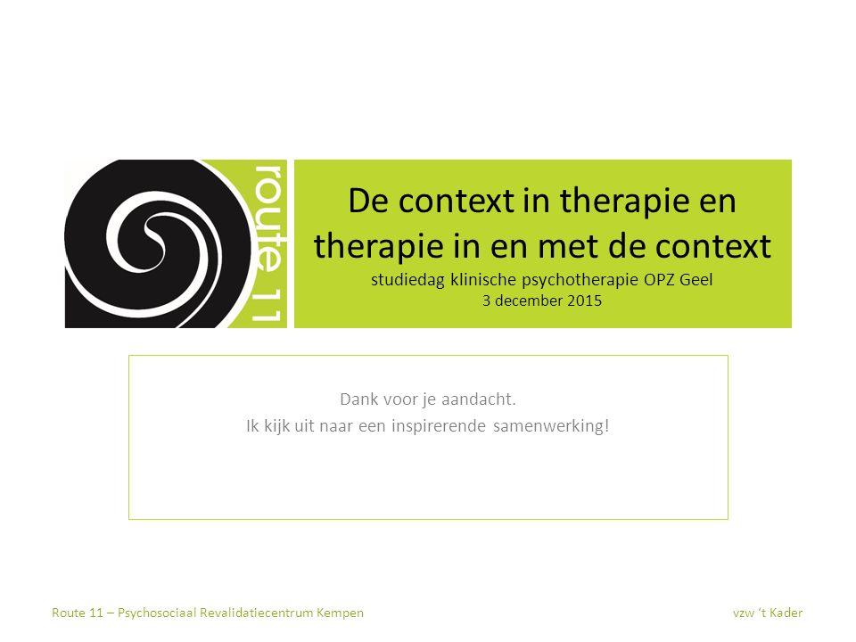 De context in therapie en therapie in en met de context studiedag klinische psychotherapie OPZ Geel 3 december 2015 Dank voor je aandacht. Ik kijk uit