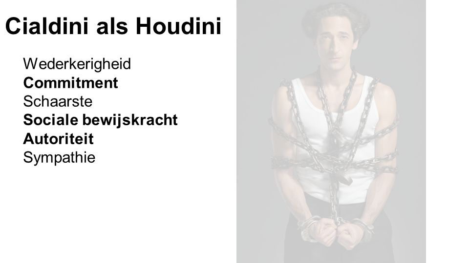 Cialdini als Houdini Wederkerigheid Commitment Schaarste Sociale bewijskracht Autoriteit Sympathie
