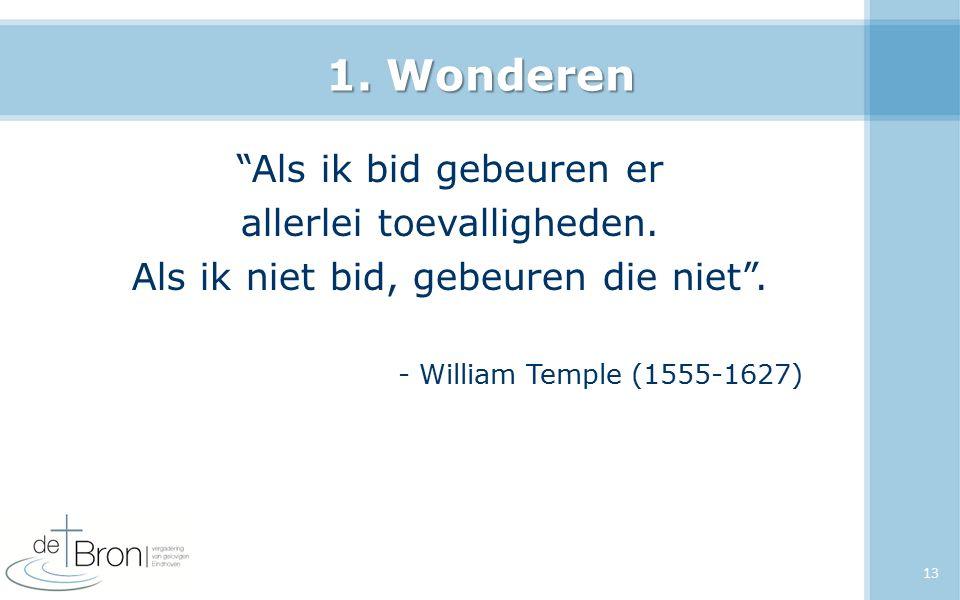 """1. Wonderen """"Als ik bid gebeuren er allerlei toevalligheden. Als ik niet bid, gebeuren die niet"""". - William Temple (1555-1627) 13"""