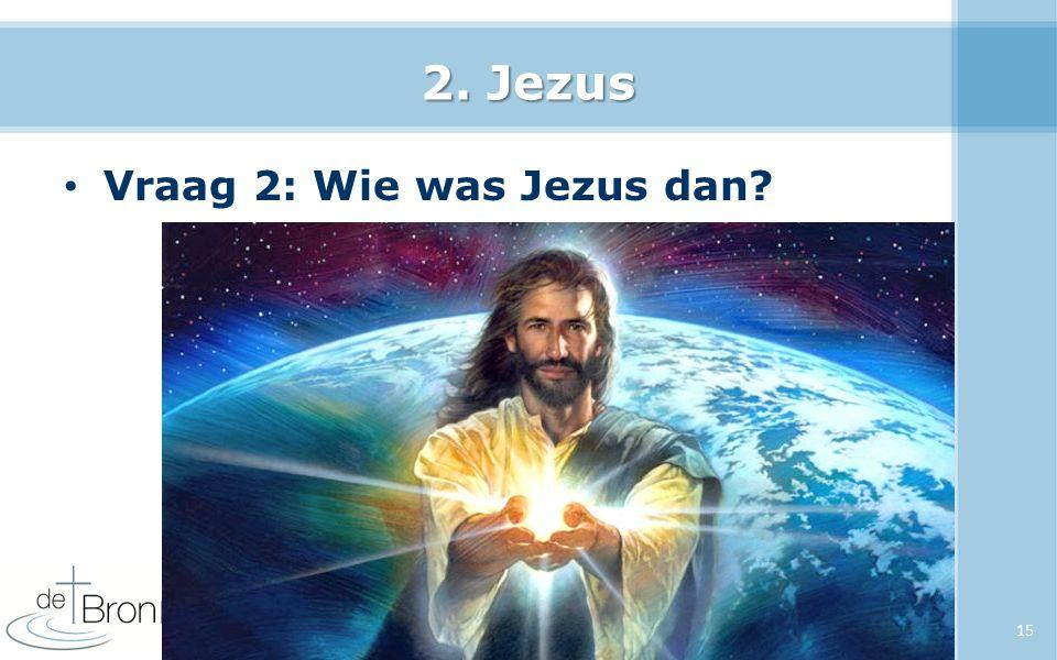 2. Jezus Vraag 2: Wie was Jezus dan? 15