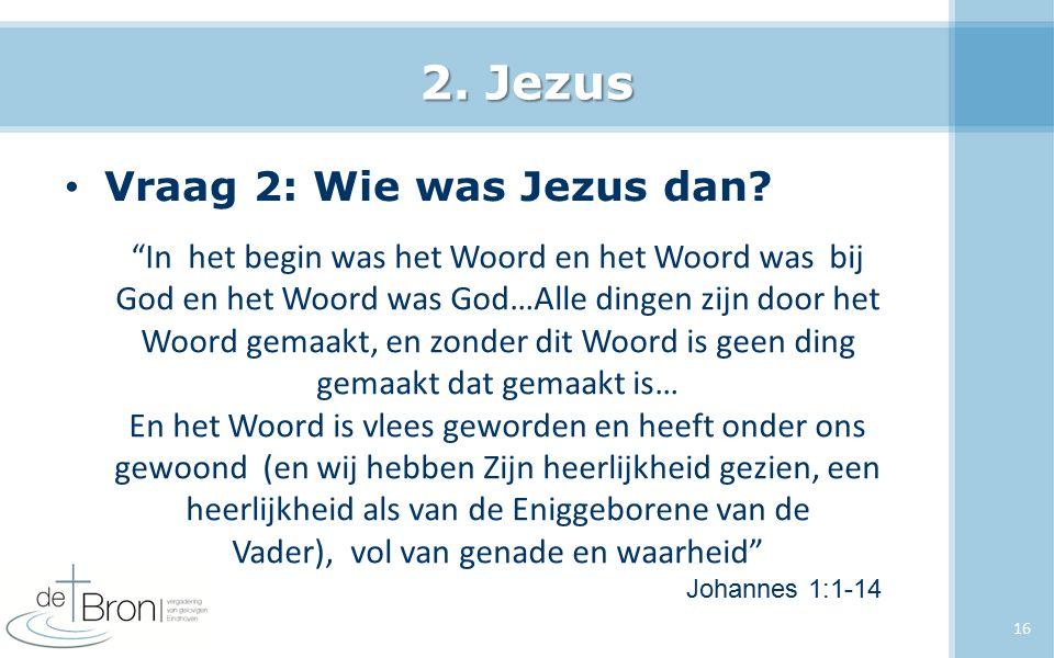 """2. Jezus Vraag 2: Wie was Jezus dan? 16 """"In het begin was het Woord en het Woord was bij God en het Woord was God…Alle dingen zijn door het Woord gema"""