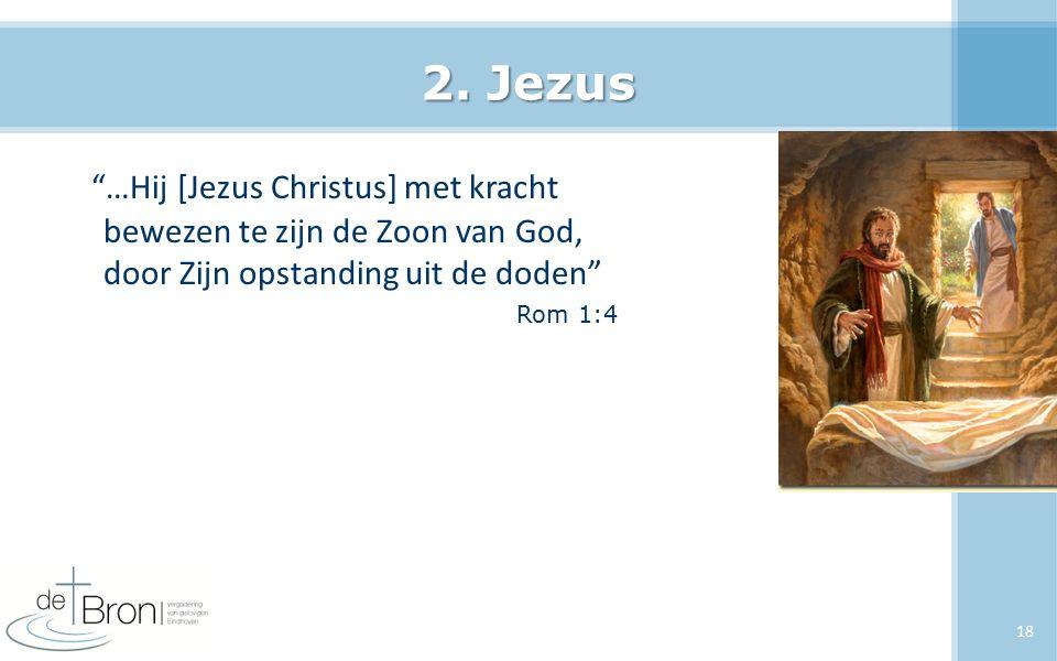 """2. Jezus """"…Hij [Jezus Christus] met kracht bewezen te zijn de Zoon van God, door Zijn opstanding uit de doden"""" Rom 1:4 18"""