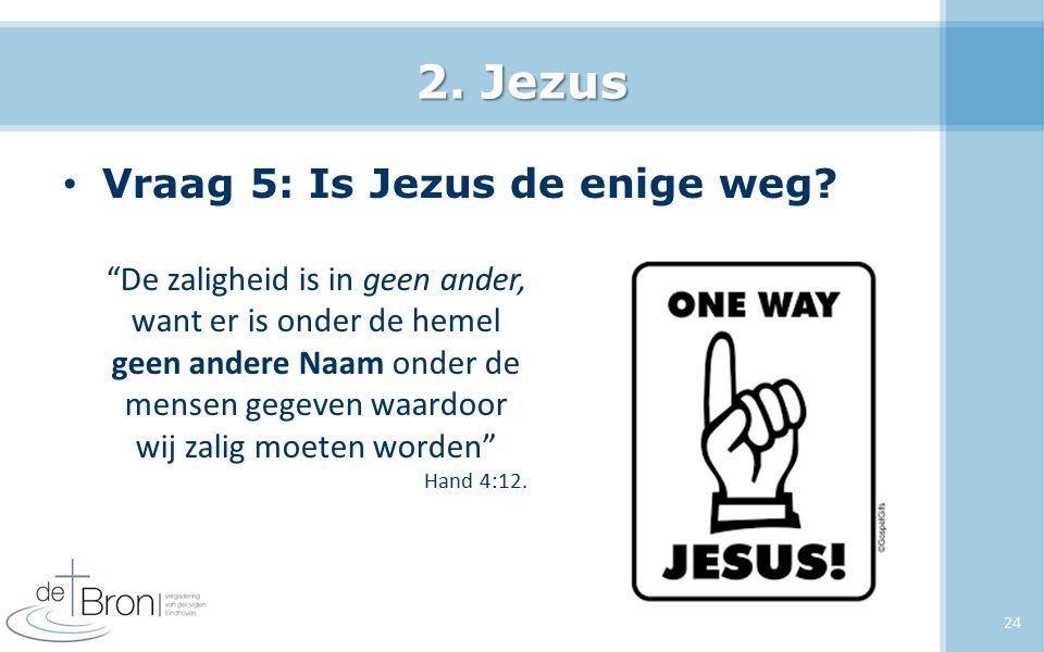 """2. Jezus Vraag 5: Is Jezus de enige weg? 24 """"De zaligheid is in geen ander, want er is onder de hemel geen andere Naam onder de mensen gegeven waardoo"""