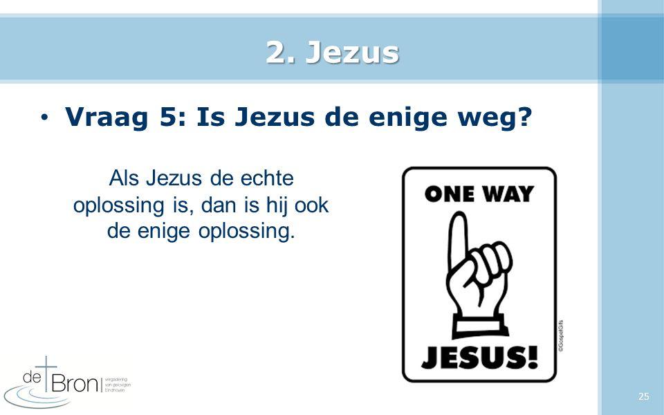 2. Jezus Vraag 5: Is Jezus de enige weg? 25 Als Jezus de echte oplossing is, dan is hij ook de enige oplossing.