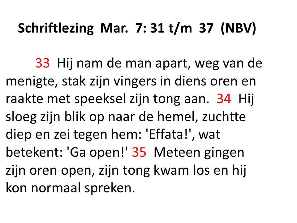 Schriftlezing Mar. 7: 31 t/m 37 (NBV) 33 Hij nam de man apart, weg van de menigte, stak zijn vingers in diens oren en raakte met speeksel zijn tong aa