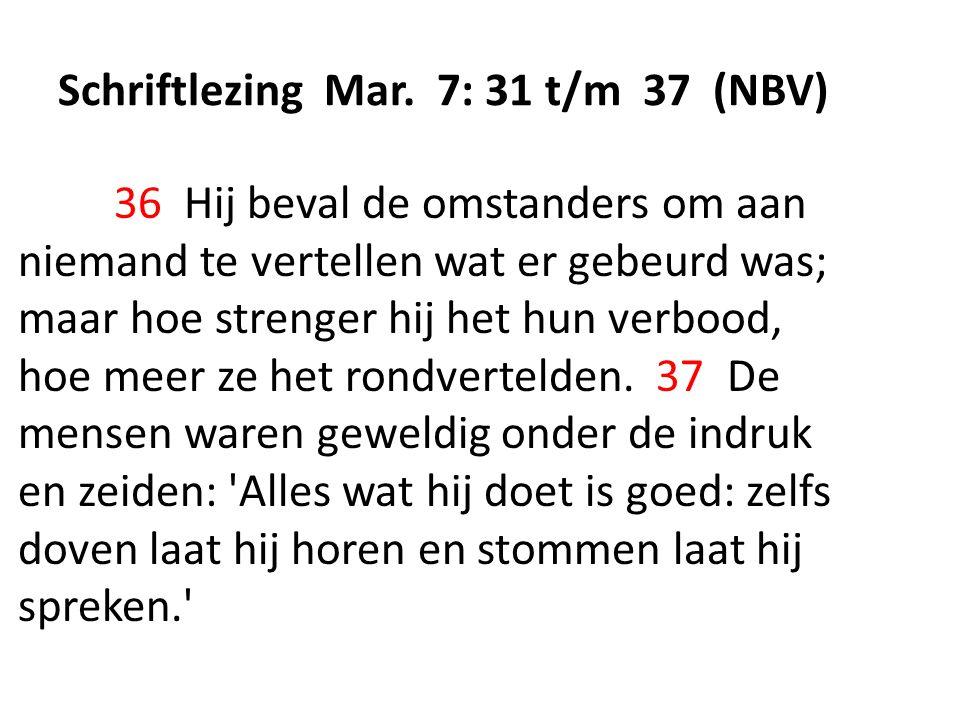 Schriftlezing Mar. 7: 31 t/m 37 (NBV) 36 Hij beval de omstanders om aan niemand te vertellen wat er gebeurd was; maar hoe strenger hij het hun verbood