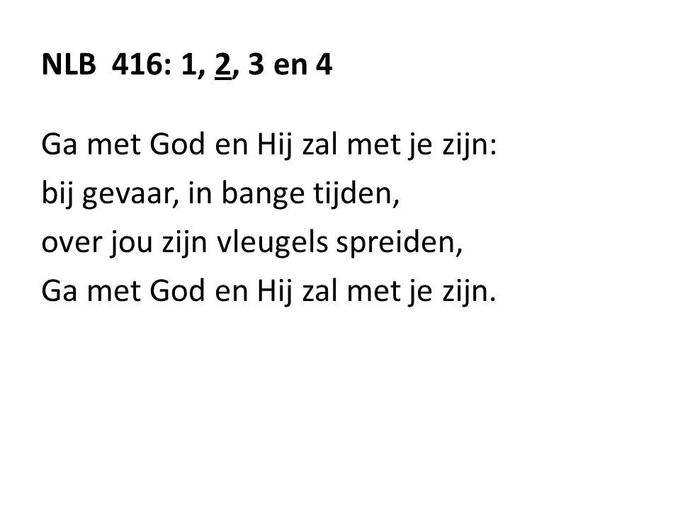 NLB 416: 1, 2, 3 en 4 Ga met God en Hij zal met je zijn: bij gevaar, in bange tijden, over jou zijn vleugels spreiden, Ga met God en Hij zal met je zijn.