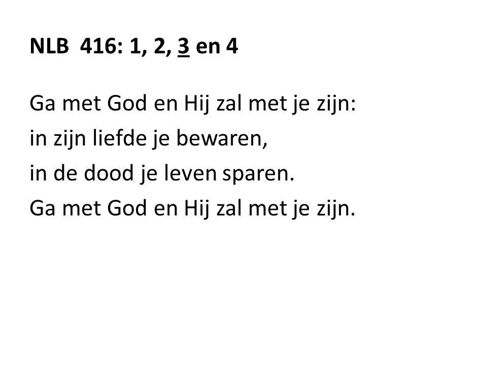 NLB 416: 1, 2, 3 en 4 Ga met God en Hij zal met je zijn: in zijn liefde je bewaren, in de dood je leven sparen. Ga met God en Hij zal met je zijn.