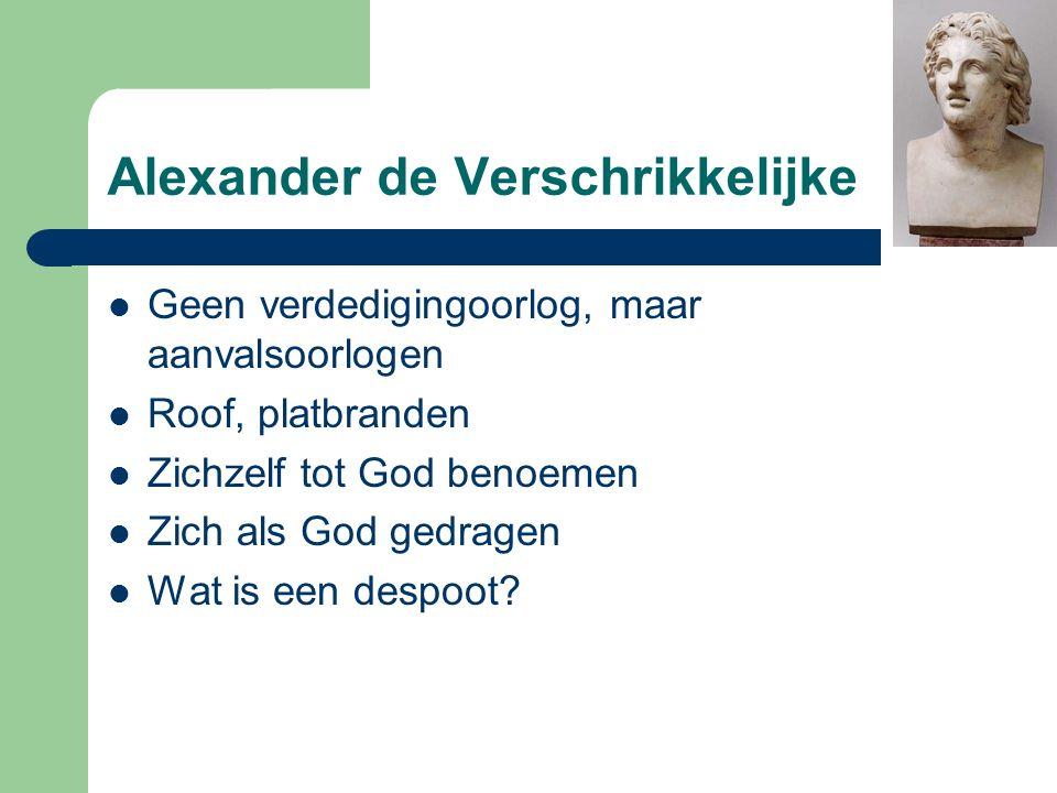 Alexander de Verschrikkelijke Geen verdedigingoorlog, maar aanvalsoorlogen Roof, platbranden Zichzelf tot God benoemen Zich als God gedragen Wat is een despoot